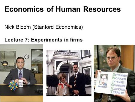 Nick Bloom, 147, 2011 Economics of Human Resources Nick Bloom (Stanford Economics) Lecture 7: Experiments in firms 1.