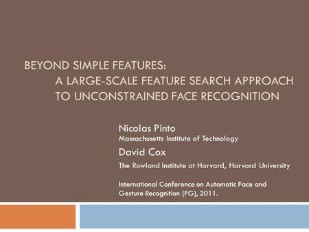 BEYOND SIMPLE FEATURES: A LARGE-SCALE FEATURE SEARCH APPROACH TO UNCONSTRAINED FACE RECOGNITION Nicolas Pinto Massachusetts Institute of Technology David.