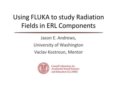 Using FLUKA to study Radiation Fields in ERL Components Jason E. Andrews, University of Washington Vaclav Kostroun, Mentor.