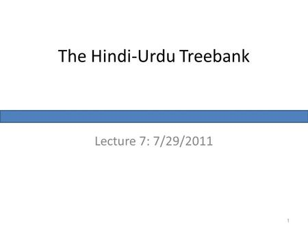 The Hindi-Urdu Treebank Lecture 7: 7/29/2011 1. Multi-representational, Multi-layered treebank Traditional approach: – Syntactic treebank: PS or DS, but.
