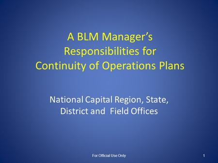 A BLM Manager's Responsibilities for Continuity of Operations Plans National Capital Region, State, District and Field Offices For Official Use Only1.