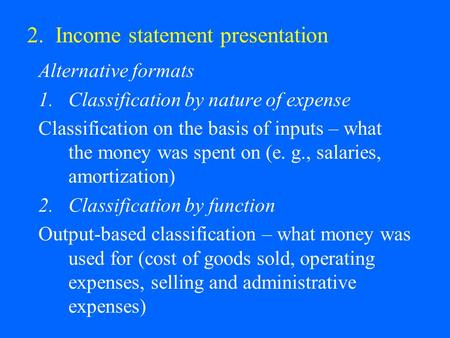 2. Income statement presentation Alternative formats 1.Classification by nature of expense Classification on the basis of inputs – what the money was spent.