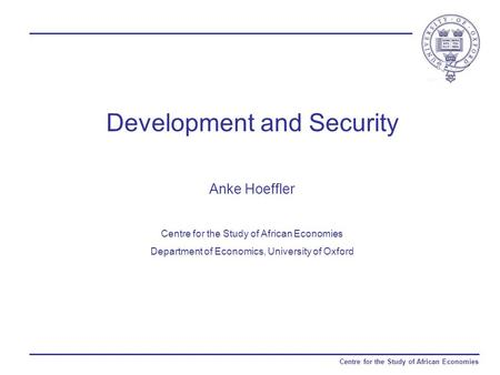 Centre for the Study of African Economies Development and Security Anke Hoeffler Centre for the Study of African Economies Department of Economics, University.