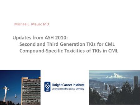 Michael J. Mauro MD Updates from ASH 2010: 	Second and Third Generation TKIs for CML 	Compound-Specific Toxicities of TKIs in CML.
