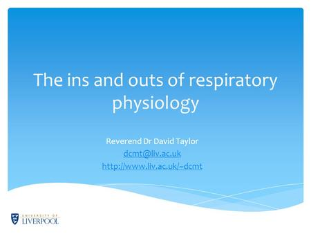The ins and outs of respiratory physiology Reverend Dr David Taylor