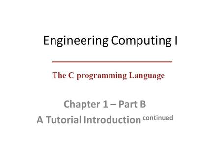 Engineering Computing I Chapter 1 – Part B A Tutorial Introduction continued.