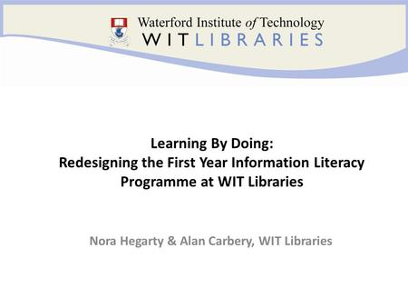 Nora Hegarty & Alan Carbery, WIT Libraries Learning By Doing: Redesigning the First Year Information Literacy Programme at WIT Libraries.
