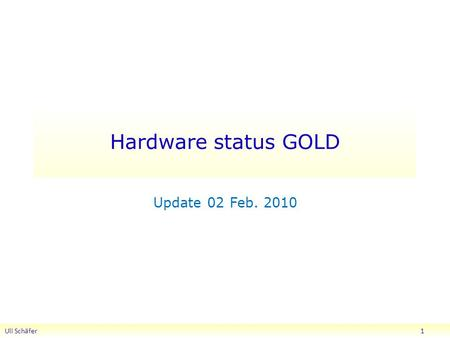 Hardware status GOLD Update 02 Feb. 2010 Uli Schäfer 1.