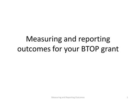 Measuring and reporting outcomes for your BTOP grant 1Measuring and Reporting Outcomes.