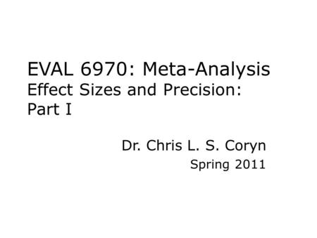 EVAL 6970: Meta-Analysis Effect Sizes and Precision: Part I Dr. Chris L. S. Coryn Spring 2011.