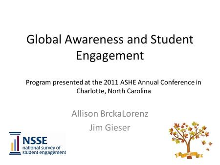 Global Awareness and Student Engagement Allison BrckaLorenz Jim Gieser Program presented at the 2011 ASHE Annual Conference in Charlotte, North Carolina.