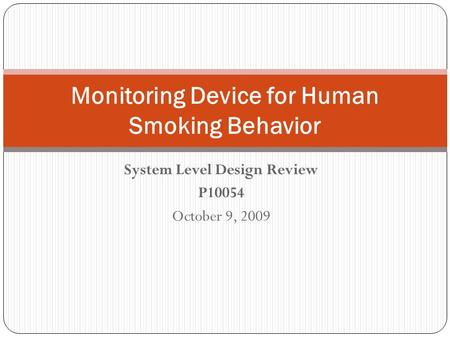 System Level Design Review P10054 October 9, 2009 Monitoring Device for Human Smoking Behavior.