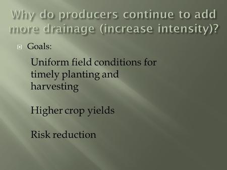  Goals: Uniform field conditions for timely planting and harvesting Higher crop yields Risk reduction.