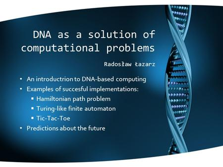 DNA as a solution of computational problems Radosław Łazarz An introductrion to DNA-based computing Examples of succesful implementations:  Hamiltonian.