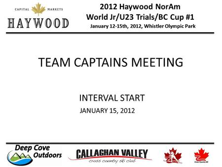 2012 Haywood NorAm World Jr/U23 Trials/BC Cup #1 January 12-15th, 2012, Whistler Olympic Park TEAM CAPTAINS MEETING INTERVAL START JANUARY 15, 2012.