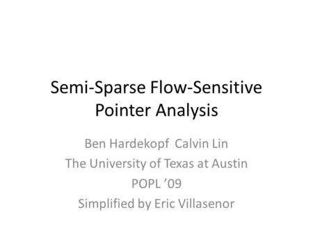 Semi-Sparse Flow-Sensitive Pointer Analysis Ben Hardekopf Calvin Lin The University of Texas at Austin POPL '09 Simplified by Eric Villasenor.