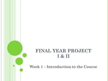 FINAL YEAR PROJECT I & II Week 1 – Introduction to the Course.