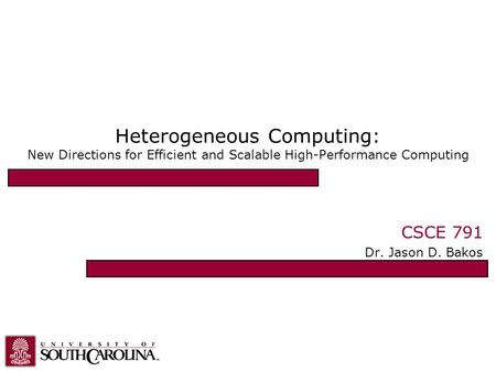 Heterogeneous Computing: New Directions for Efficient and Scalable High-Performance Computing CSCE 791 Dr. Jason D. Bakos.