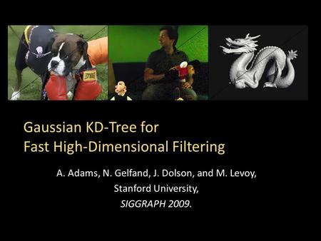 Gaussian KD-Tree for Fast High-Dimensional Filtering A. Adams, N. Gelfand, J. Dolson, and M. Levoy, Stanford University, SIGGRAPH 2009.