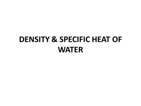 DENSITY & SPECIFIC HEAT OF WATER.  SPECIFIC HEAT – AMOUNT OF HEAT ABSORBED OR LOST FOR 1 GRAM TO CHANGE THE TEMPERATURE BY 1⁰C  WATER HAS A HIGH SPECIFIC.
