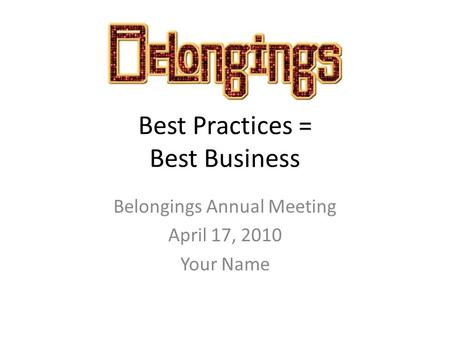 Best Practices = Best Business Belongings Annual Meeting April 17, 2010 Your Name.
