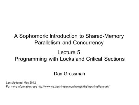 A Sophomoric Introduction to Shared-Memory Parallelism and Concurrency Lecture 5 Programming with Locks and Critical Sections Dan Grossman Last Updated: