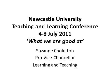 Newcastle University Teaching and Learning Conference 4-8 July 2011 'What we are good at' Suzanne Cholerton Pro-Vice-Chancellor Learning and Teaching.