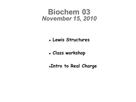 Biochem 03 November 15, 2010 n Lewis Structures n Class workshop n Intro to Real Charge.