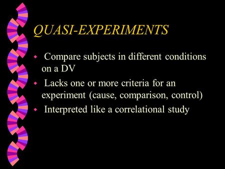 QUASI-EXPERIMENTS w Compare subjects in different conditions on a DV w Lacks one or more criteria for an experiment (cause, comparison, control) w Interpreted.