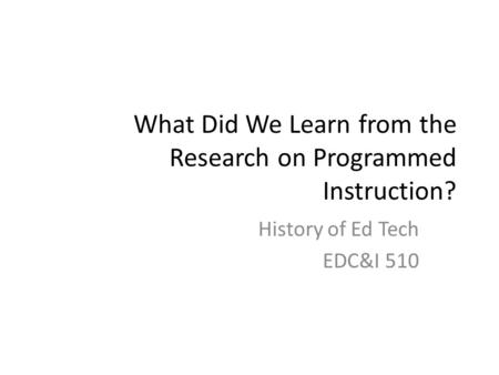What Did We Learn from the Research on Programmed Instruction? History of Ed Tech EDC&I 510.