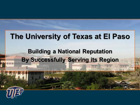 The University of Texas at El Paso Building a National Reputation By Successfully Serving its Region The University of Texas at El Paso Building a National.