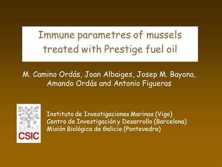 Immune parametres of mussels treated with Prestige fuel oil M. Camino Ordás, Joan Albaiges, Josep M. Bayona, Amando Ordás and Antonio Figueras Instituto.