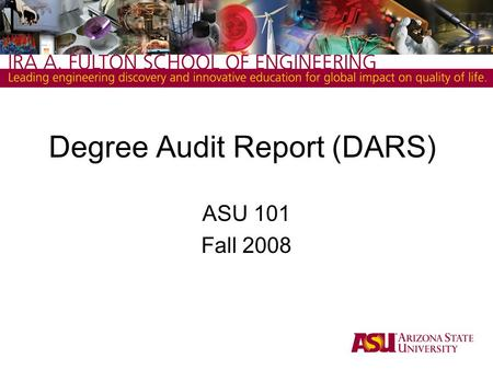 Degree Audit Report (DARS) ASU 101 Fall 2008. Degree Audit Report ( DARS ) 1.What is it? A report that matches your registered courses at ASU and completed.