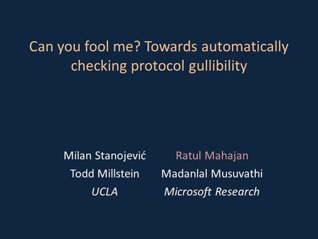 Can you fool me? Towards automatically checking protocol gullibility Milan StanojevićRatul Mahajan Todd MillsteinMadanlal Musuvathi UCLAMicrosoft Research.