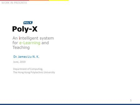 WORK IN PROGRESSPoly-X An intelligent system for e-Learning and Teaching Dr. James Liu N. K. June, 2010 Department of Computing, The Hong Kong Polytechnic.