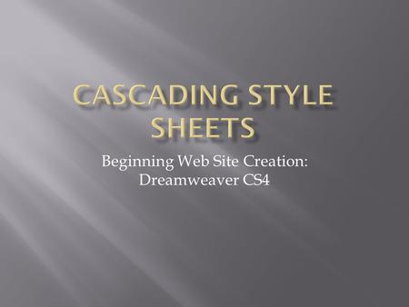 Beginning Web Site Creation: Dreamweaver CS4. XHTMLCSS  Describes the structure  Content  Collection of styles  Formatting body { background-color:
