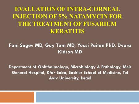 EVALUATION OF INTRA-CORNEAL INJECTION OF 5% NATAMYCIN FOR THE TREATMENT OF FUSARIUM KERATITIS Fani Segev MD, Guy Tam MD, Yossi Paitan PhD, Dvora Kidron.