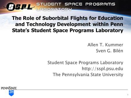 The Role of Suborbital Flights for Education and Technology Development within Penn State's Student Space Programs Laboratory Allen T. Kummer Sven G. Bilén.
