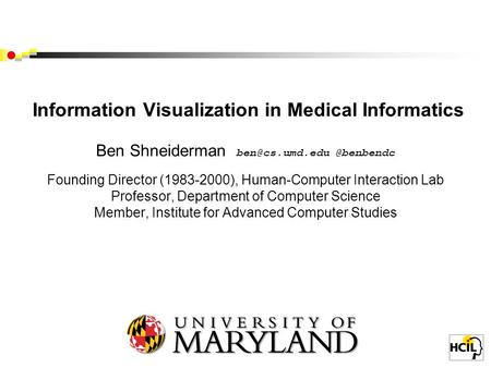 Information Visualization in Medical Informatics Ben Founding Director (1983-2000), Human-Computer Interaction Lab.