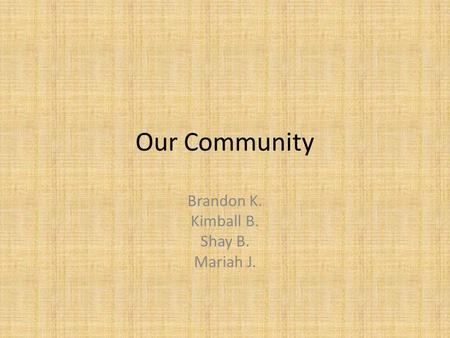 Our Community Brandon K. Kimball B. Shay B. Mariah J.
