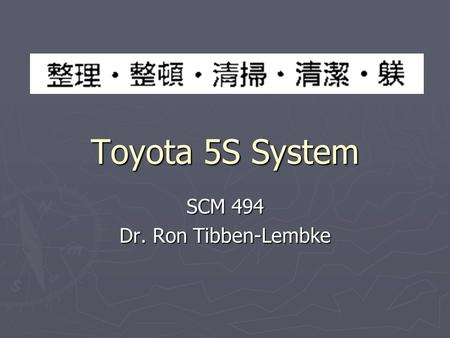 Toyota 5S System SCM 494 Dr. Ron Tibben-Lembke. The 5S ► Seiri – sort (housekeeping) ► Seiton – set in order (workplace organization) ► Seiso – shine.