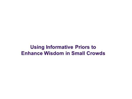 Using Informative Priors to Enhance Wisdom in Small Crowds.