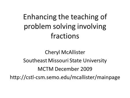 Enhancing the teaching of problem solving involving fractions Cheryl McAllister Southeast Missouri State University MCTM December 2009