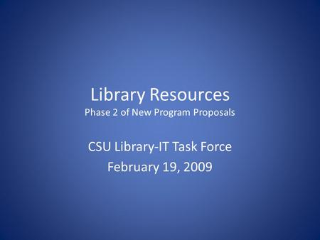 Library Resources Phase 2 of New Program Proposals CSU Library-IT Task Force February 19, 2009.