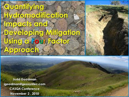 1 Quantifying Hydromodification Impacts and Developing Mitigation Using a Four Factor Approach Judd Goodman CASQA Conference November.