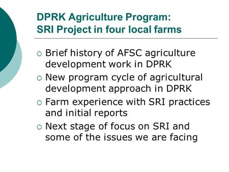 DPRK Agriculture Program: SRI Project in four local farms  Brief history of AFSC agriculture development work in DPRK  New program cycle of agricultural.