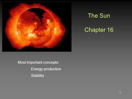 The Sun Chapter 16 Most important concepts: Energy production Stability 1.