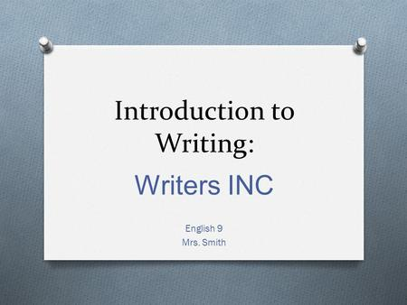Introduction to Writing: Writers INC English 9 Mrs. Smith.