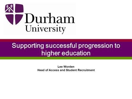 Lee Worden Head of Access and Student Recruitment Supporting successful progression to higher education.