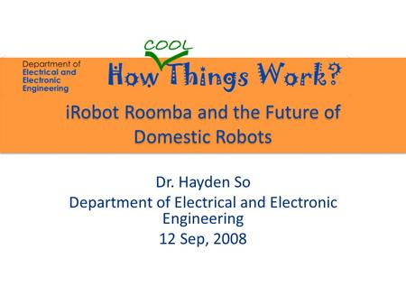 IRobot Roomba and the Future of Domestic Robots Dr. Hayden So Department of Electrical and Electronic Engineering 12 Sep, 2008.